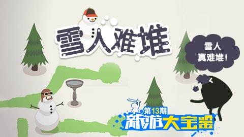 新游大宝鉴:新游大宝鉴第13期:这个雪人真难堆!