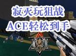 火线精英翰楠-寂灭狙战轻松ACE