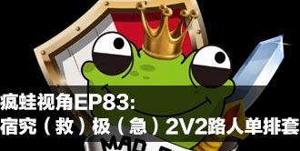 疯蛙视角83期:宿究(救)极(急)2V2路人单排套视频