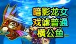 造梦西游5视频暗影龙女戏谑普通横公鱼