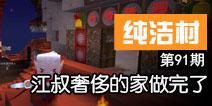 【纯洁村91】江叔奢侈的家建完了视频