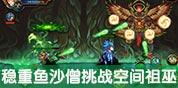 造梦西游4手机版稳重鱼沙僧挑战空间祖巫视频