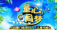【童心同梦】2018厦门电视台六一儿童节晚会