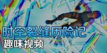 趣味视频:时空裂缝历险记