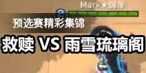 预选赛精彩集锦之救赎VS雨雪琉璃阁
